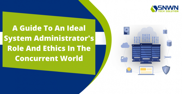A Guide To An Ideal System Administrator's Role And Ethics In The Concurrent World