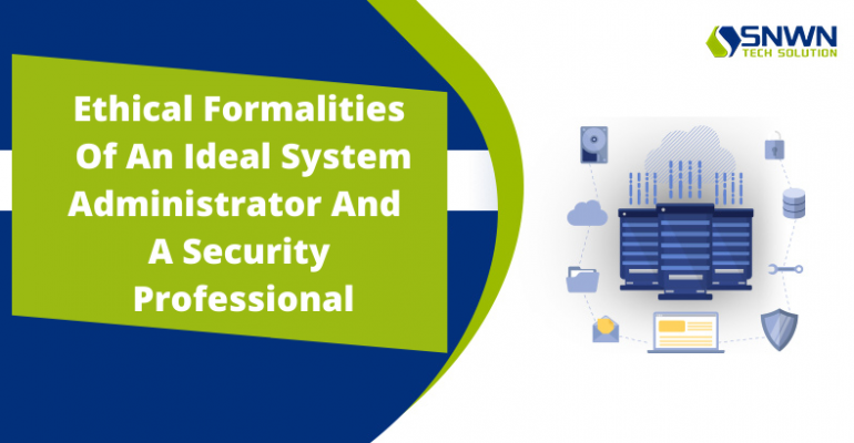 Ethical Formalities Of An Ideal System Administrator And A Security Professional